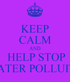 Poster: KEEP CALM AND  HELP STOP WATER POLLUITO