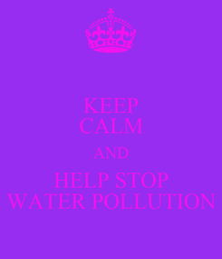 Poster: KEEP CALM AND HELP STOP WATER POLLUTION