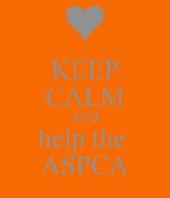Poster: KEEP CALM AND help the  ASPCA