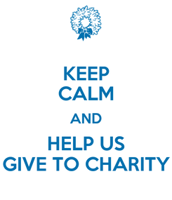 Poster: KEEP CALM AND HELP US GIVE TO CHARITY