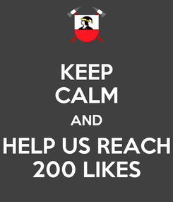 Poster: KEEP CALM AND HELP US REACH 200 LIKES
