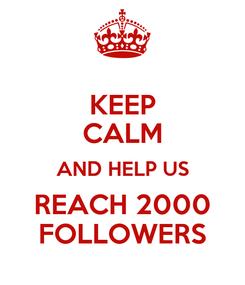 Poster: KEEP CALM AND HELP US REACH 2000 FOLLOWERS