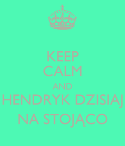 Poster: KEEP CALM AND HENDRYK DZISIAJ NA STOJĄCO