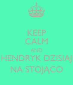 Poster: KEEP CALM AND HENDRYK DZISIAJ NA STOJĄCO