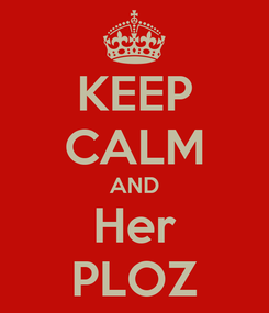 Poster: KEEP CALM AND Her PLOZ