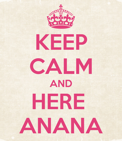 Poster: KEEP CALM AND HERE  ANANA