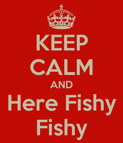 Poster: KEEP CALM AND Here Fishy Fishy