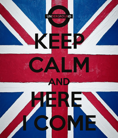 Poster: KEEP CALM AND HERE  I COME