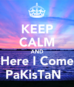 Poster: KEEP CALM AND Here I Come PaKisTaN💕😍