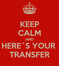 Poster: KEEP CALM AND HERE´S YOUR  TRANSFER