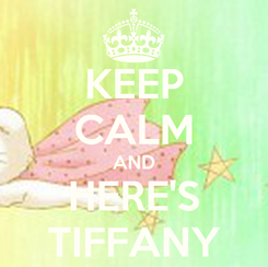 Poster: KEEP CALM AND HERE'S TIFFANY