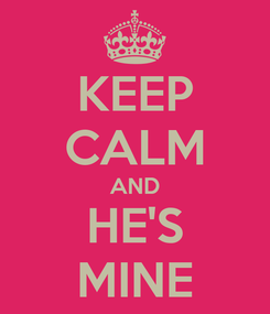 Poster: KEEP CALM AND HE'S MINE