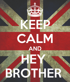 Poster: KEEP CALM AND HEY  BROTHER