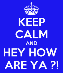Poster: KEEP CALM AND HEY HOW  ARE YA ?!