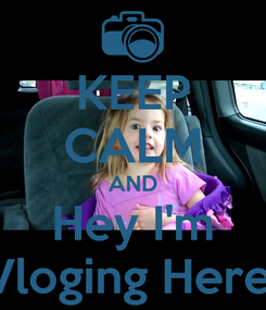 Poster: KEEP CALM AND Hey I'm Vloging Here!