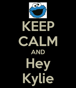 Poster: KEEP CALM AND Hey Kylie