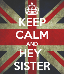 Poster: KEEP CALM AND HEY  SISTER