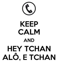 Poster: KEEP CALM AND HEY TCHAN ALÔ, E TCHAN