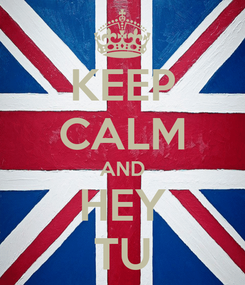 Poster: KEEP CALM AND HEY TU