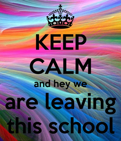 Poster: KEEP CALM and hey we are leaving this school