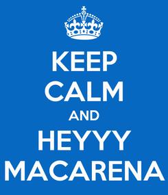 Poster: KEEP CALM AND HEYYY MACARENA