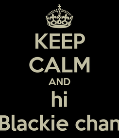 Poster: KEEP CALM AND hi Blackie chan