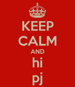 Poster: KEEP CALM AND hi pj