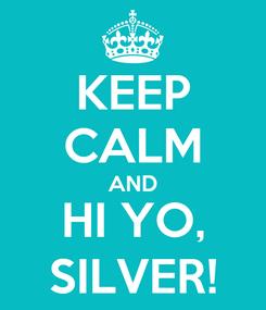 Poster: KEEP CALM AND HI YO, SILVER!