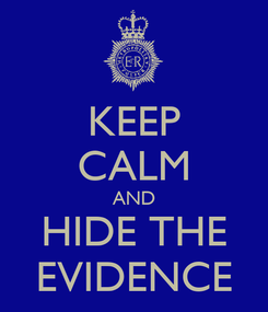 Poster: KEEP CALM AND HIDE THE EVIDENCE