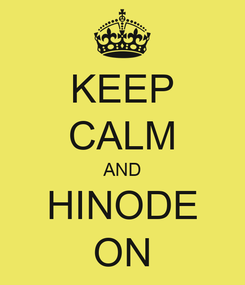 Poster: KEEP CALM AND HINODE ON
