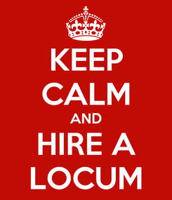 Poster: KEEP CALM AND HIRE A LOCUM
