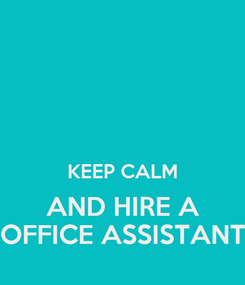 Poster:   KEEP CALM AND HIRE A OFFICE ASSISTANT