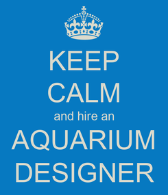 Poster: KEEP CALM and hire an AQUARIUM DESIGNER