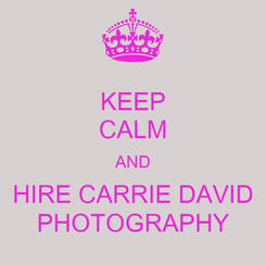 Poster: KEEP CALM AND HIRE CARRIE DAVID PHOTOGRAPHY