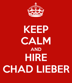Poster: KEEP CALM AND HIRE CHAD LIEBER