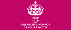 Poster: KEEP CALM AND HIRE MELISSA MONROY AS YOUR REALTOR