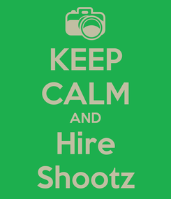 Poster: KEEP CALM AND Hire Shootz