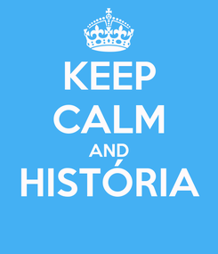 Poster: KEEP CALM AND HISTÓRIA