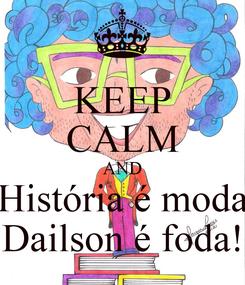 Poster: KEEP CALM AND História é moda Dailson é foda!