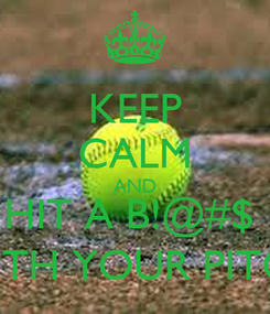 Poster: KEEP CALM AND HIT A B!@#$  WITH YOUR PITCH
