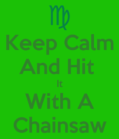 Poster: Keep Calm And Hit  It With A Chainsaw