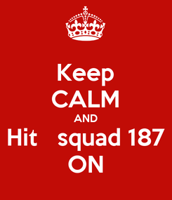 Poster: Keep CALM AND Hit   squad 187 ON