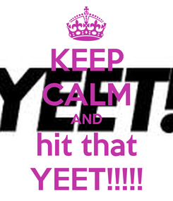 Poster: KEEP CALM AND hit that YEET!!!!!