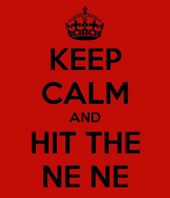 Poster: KEEP CALM AND HIT THE NE NE