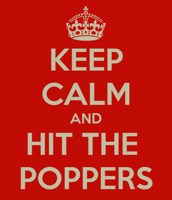 Poster: KEEP CALM AND HIT THE  POPPERS