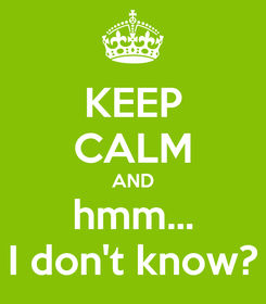 Poster: KEEP CALM AND hmm... I don't know?