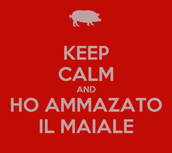 Poster: KEEP CALM AND HO AMMAZATO IL MAIALE