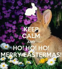 Poster: KEEP CALM AND HO! HO! HO! MERRY EASTERMAS!
