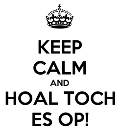 Poster: KEEP CALM AND HOAL TOCH ES OP!