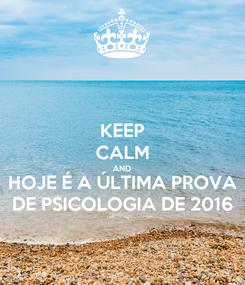 Poster: KEEP CALM AND HOJE É A ÚLTIMA PROVA DE PSICOLOGIA DE 2016